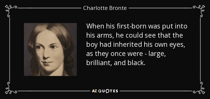 When his first-born was put into his arms, he could see that the boy had inherited his own eyes, as they once were - large, brilliant, and black. - Charlotte Bronte