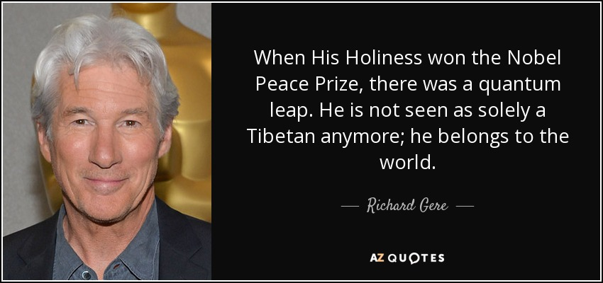 When His Holiness won the Nobel Peace Prize, there was a quantum leap. He is not seen as solely a Tibetan anymore; he belongs to the world. - Richard Gere