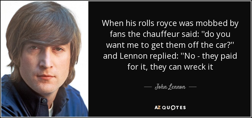When his rolls royce was mobbed by fans the chauffeur said: ''do you want me to get them off the car?'' and Lennon replied: ''No - they paid for it, they can wreck it - John Lennon