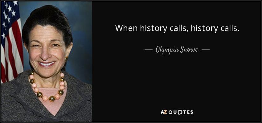 When history calls, history calls. - Olympia Snowe