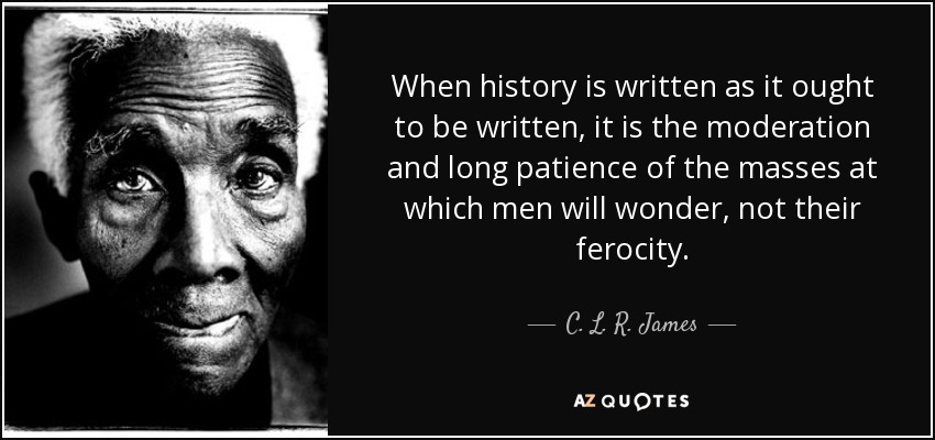 When history is written as it ought to be written, it is the moderation and long patience of the masses at which men will wonder, not their ferocity. - C. L. R. James