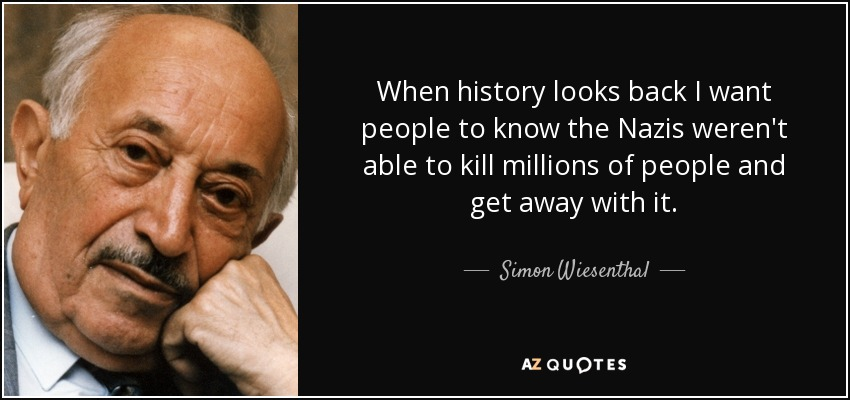 When history looks back I want people to know the Nazis weren't able to kill millions of people and get away with it. - Simon Wiesenthal