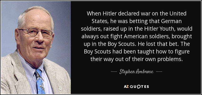 When Hitler declared war on the United States, he was betting that German soldiers, raised up in the Hitler Youth, would always out fight American soldiers, brought up in the Boy Scouts. He lost that bet. The Boy Scouts had been taught how to figure their way out of their own problems. - Stephen Ambrose