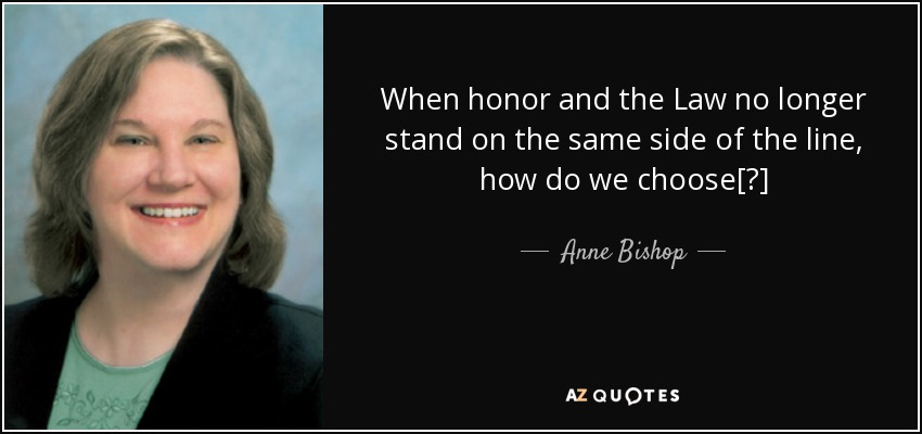 When honor and the Law no longer stand on the same side of the line, how do we choose[?] - Anne Bishop
