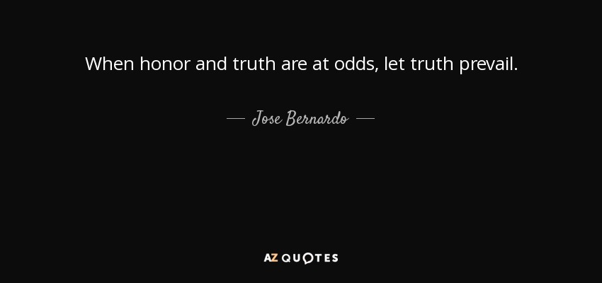 When honor and truth are at odds, let truth prevail. - Jose Bernardo