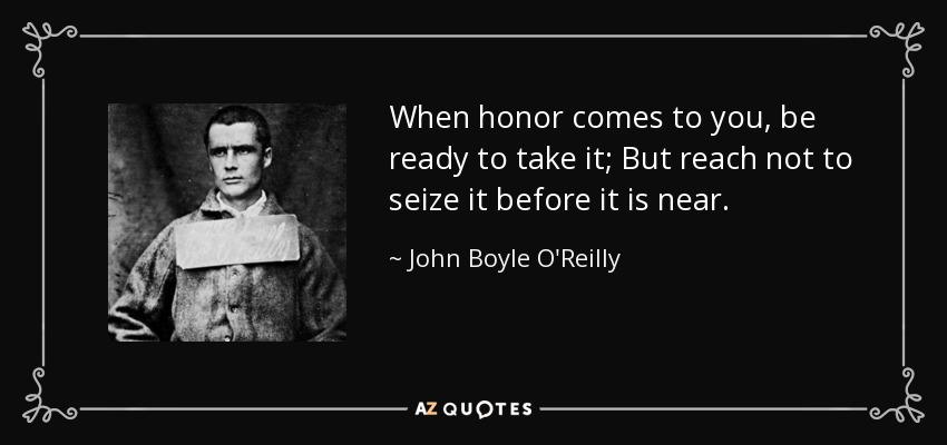 When honor comes to you, be ready to take it; But reach not to seize it before it is near. - John Boyle O'Reilly