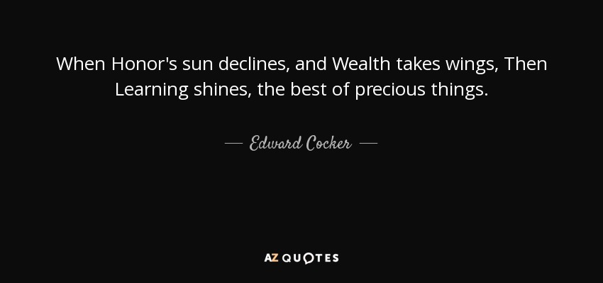 When Honor's sun declines, and Wealth takes wings, Then Learning shines, the best of precious things. - Edward Cocker