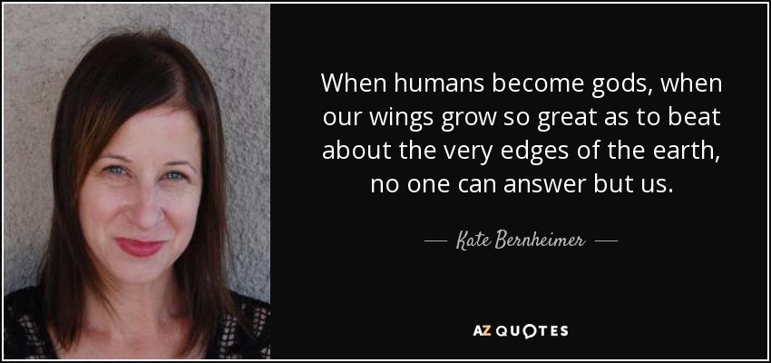 When humans become gods, when our wings grow so great as to beat about the very edges of the earth, no one can answer but us. - Kate Bernheimer