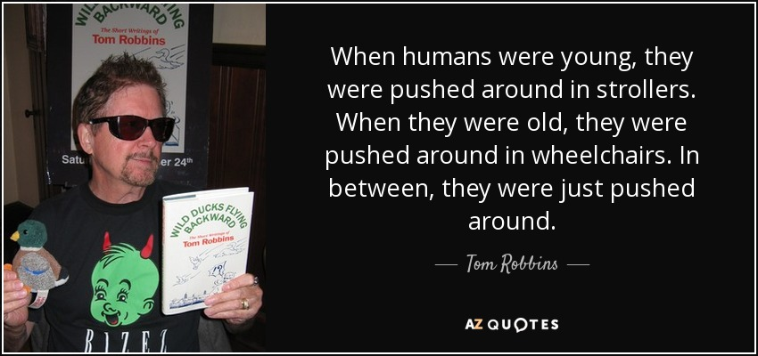 When humans were young, they were pushed around in strollers. When they were old, they were pushed around in wheelchairs. In between, they were just pushed around. - Tom Robbins
