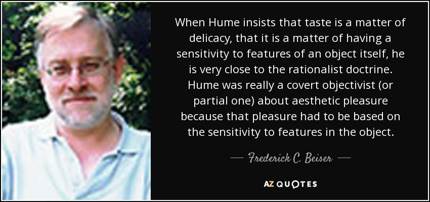 When Hume insists that taste is a matter of delicacy, that it is a matter of having a sensitivity to features of an object itself, he is very close to the rationalist doctrine. Hume was really a covert objectivist (or partial one) about aesthetic pleasure because that pleasure had to be based on the sensitivity to features in the object. - Frederick C. Beiser