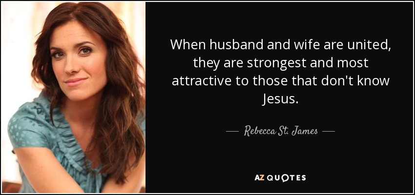 When husband and wife are united, they are strongest and most attractive to those that don't know Jesus. - Rebecca St. James