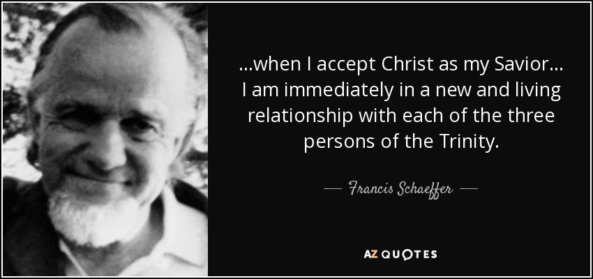 ...when I accept Christ as my Savior... I am immediately in a new and living relationship with each of the three persons of the Trinity. - Francis Schaeffer