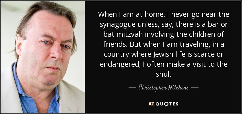 When I am at home, I never go near the synagogue unless, say, there is a bar or bat mitzvah involving the children of friends. But when I am traveling, in a country where Jewish life is scarce or endangered, I often make a visit to the shul. - Christopher Hitchens