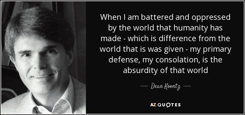 When I am battered and oppressed by the world that humanity has made - which is difference from the world that is was given - my primary defense, my consolation, is the absurdity of that world - Dean Koontz