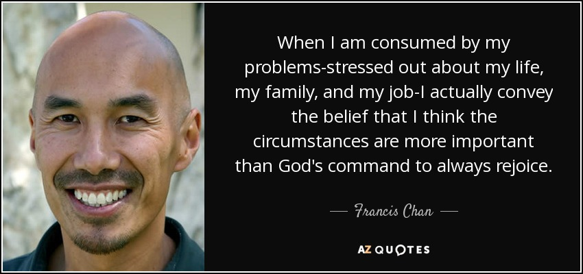 When I am consumed by my problems-stressed out about my life, my family, and my job-I actually convey the belief that I think the circumstances are more important than God's command to always rejoice. - Francis Chan