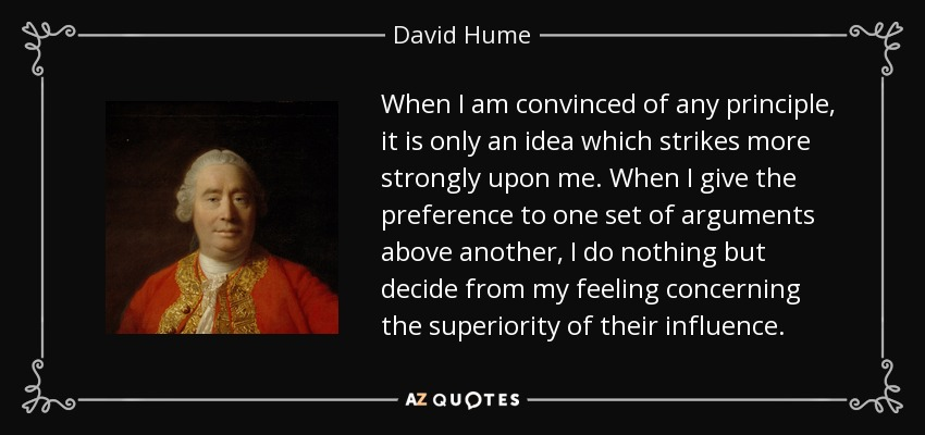 When I am convinced of any principle, it is only an idea which strikes more strongly upon me. When I give the preference to one set of arguments above another, I do nothing but decide from my feeling concerning the superiority of their influence. - David Hume