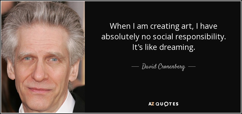 When I am creating art, I have absolutely no social responsibility. It's like dreaming. - David Cronenberg