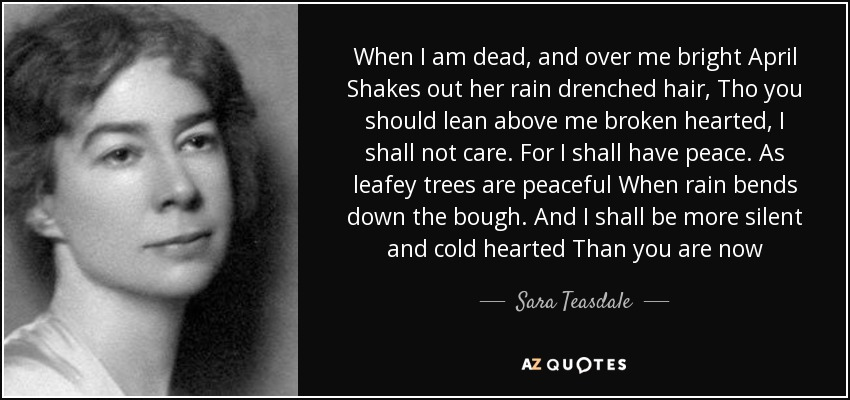 When I am dead, and over me bright April Shakes out her rain drenched hair, Tho you should lean above me broken hearted, I shall not care. For I shall have peace. As leafey trees are peaceful When rain bends down the bough. And I shall be more silent and cold hearted Than you are now - Sara Teasdale