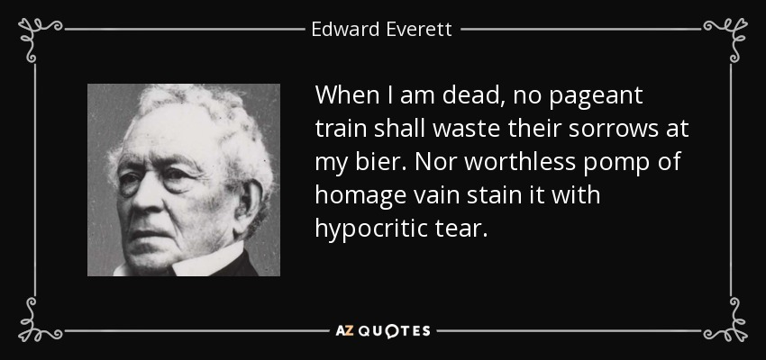 When I am dead, no pageant train shall waste their sorrows at my bier. Nor worthless pomp of homage vain stain it with hypocritic tear. - Edward Everett