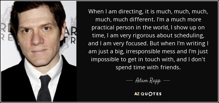 When I am directing, it is much, much, much, much, much different. I'm a much more practical person in the world, I show up on time, I am very rigorous about scheduling, and I am very focused. But when I'm writing I am just a big, irresponsible mess and I'm just impossible to get in touch with, and I don't spend time with friends. - Adam Rapp