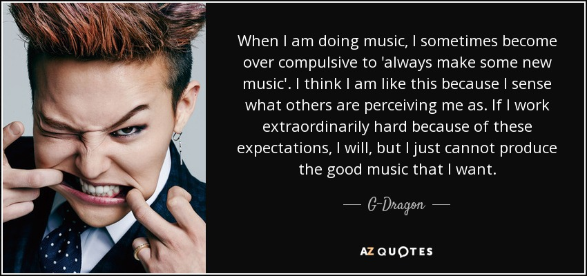 When I am doing music, I sometimes become over compulsive to 'always make some new music'. I think I am like this because I sense what others are perceiving me as. If I work extraordinarily hard because of these expectations, I will, but I just cannot produce the good music that I want. - G-Dragon