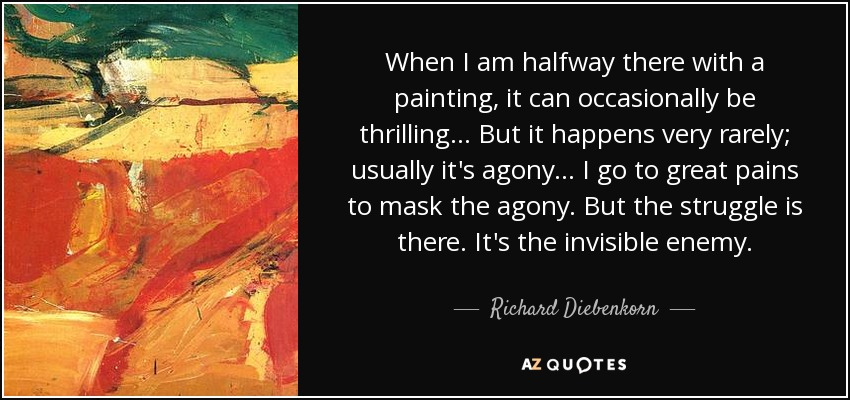 When I am halfway there with a painting, it can occasionally be thrilling... But it happens very rarely; usually it's agony... I go to great pains to mask the agony. But the struggle is there. It's the invisible enemy. - Richard Diebenkorn