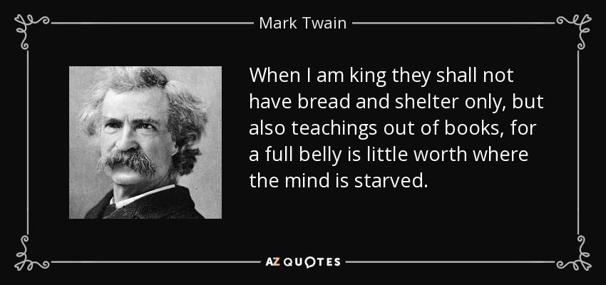 When I am king they shall not have bread and shelter only, but also teachings out of books, for a full belly is little worth where the mind is starved. - Mark Twain