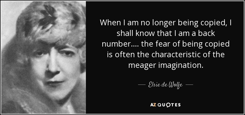 When I am no longer being copied, I shall know that I am a back number. ... the fear of being copied is often the characteristic of the meager imagination. - Elsie de Wolfe