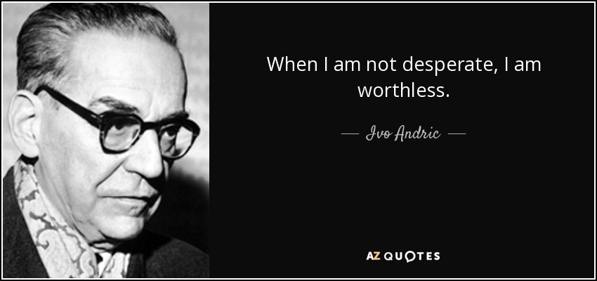 When I am not desperate, I am worthless. - Ivo Andric