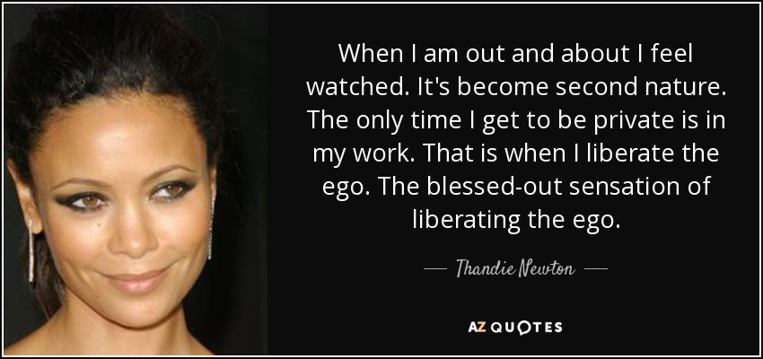 When I am out and about I feel watched. It's become second nature. The only time I get to be private is in my work. That is when I liberate the ego. The blessed-out sensation of liberating the ego. - Thandie Newton