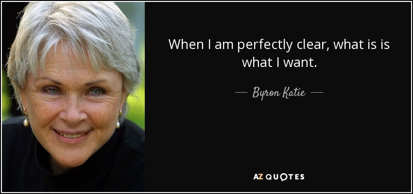 When I am perfectly clear, what is is what I want. - Byron Katie