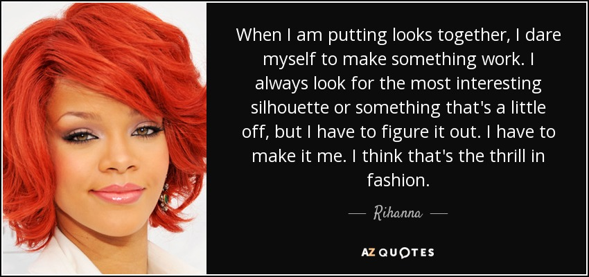 When I am putting looks together, I dare myself to make something work. I always look for the most interesting silhouette or something that's a little off, but I have to figure it out. I have to make it me. I think that's the thrill in fashion. - Rihanna