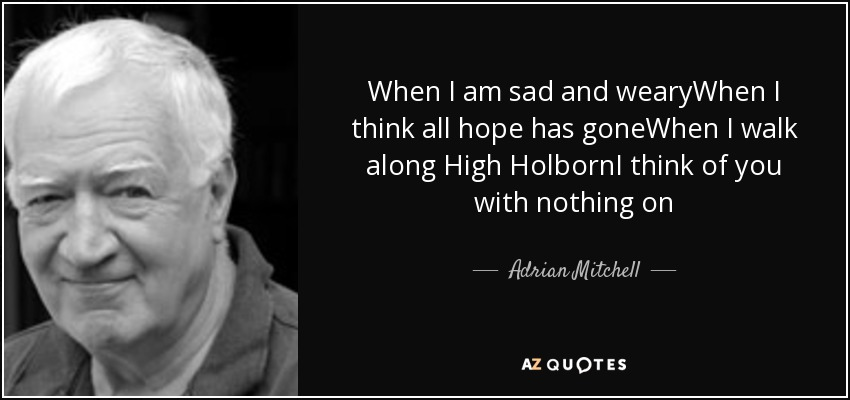 When I am sad and wearyWhen I think all hope has goneWhen I walk along High HolbornI think of you with nothing on - Adrian Mitchell