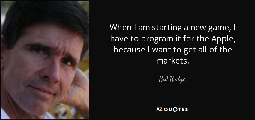 When I am starting a new game, I have to program it for the Apple, because I want to get all of the markets. - Bill Budge