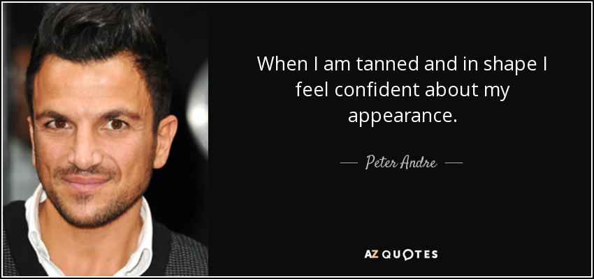When I am tanned and in shape I feel confident about my appearance. - Peter Andre