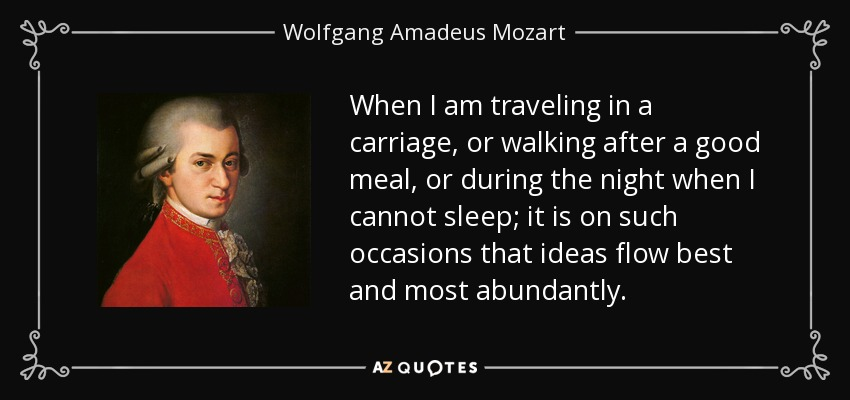 When I am traveling in a carriage, or walking after a good meal, or during the night when I cannot sleep; it is on such occasions that ideas flow best and most abundantly. - Wolfgang Amadeus Mozart