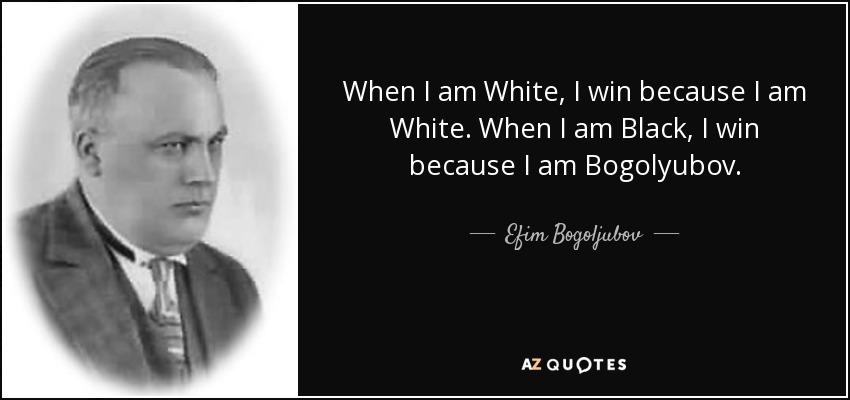 When I am White, I win because I am White. When I am Black, I win because I am Bogolyubov. - Efim Bogoljubov