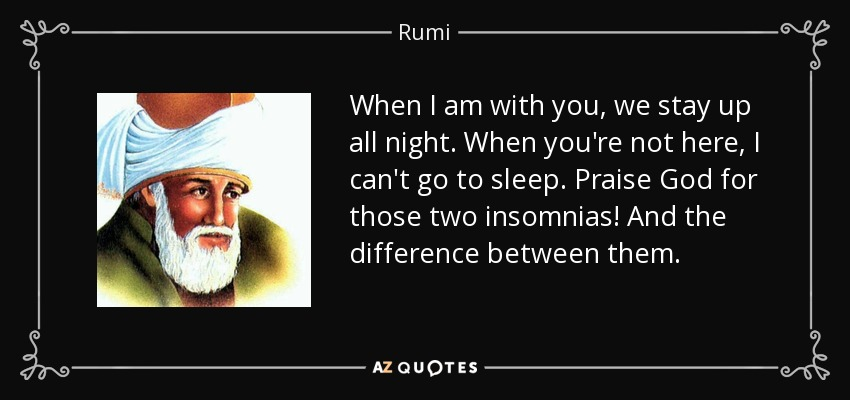 When I am with you, we stay up all night. When you're not here, I can't go to sleep. Praise God for those two insomnias! And the difference between them. - Rumi