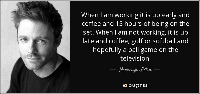 When I am working it is up early and coffee and 15 hours of being on the set. When I am not working, it is up late and coffee, golf or softball and hopefully a ball game on the television. - Mackenzie Astin
