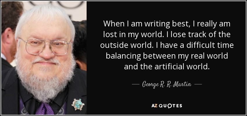 When I am writing best, I really am lost in my world. I lose track of the outside world. I have a difficult time balancing between my real world and the artificial world. - George R. R. Martin