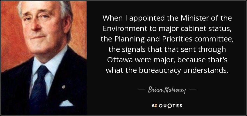 When I appointed the Minister of the Environment to major cabinet status, the Planning and Priorities committee, the signals that that sent through Ottawa were major, because that's what the bureaucracy understands. - Brian Mulroney