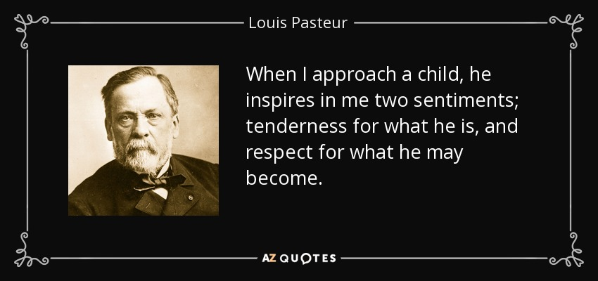 When I approach a child, he inspires in me two sentiments; tenderness for what he is, and respect for what he may become. - Louis Pasteur