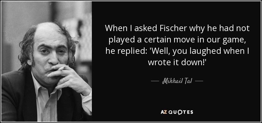When I asked Fischer why he had not played a certain move in our game, he replied: 'Well, you laughed when I wrote it down!' - Mikhail Tal
