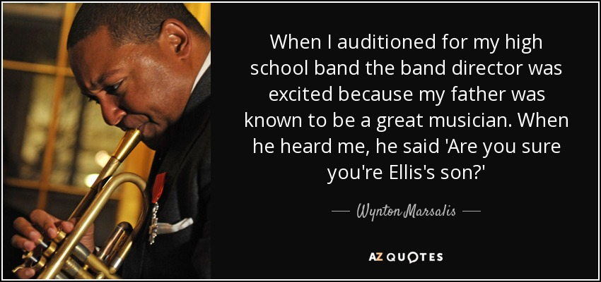 When I auditioned for my high school band the band director was excited because my father was known to be a great musician. When he heard me, he said 'Are you sure you're Ellis's son?' - Wynton Marsalis