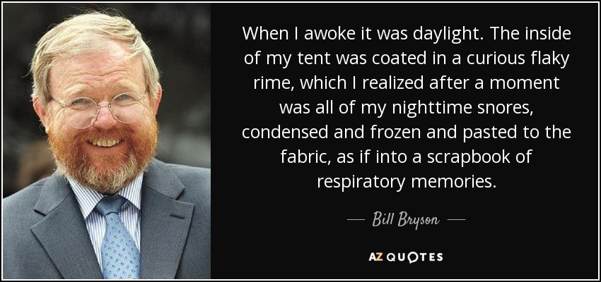 When I awoke it was daylight. The inside of my tent was coated in a curious flaky rime, which I realized after a moment was all of my nighttime snores, condensed and frozen and pasted to the fabric, as if into a scrapbook of respiratory memories. - Bill Bryson