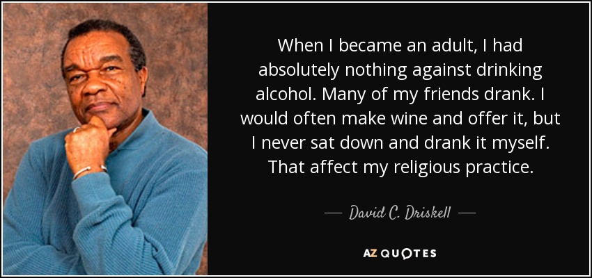 When I became an adult, I had absolutely nothing against drinking alcohol. Many of my friends drank. I would often make wine and offer it, but I never sat down and drank it myself. That affect my religious practice. - David C. Driskell