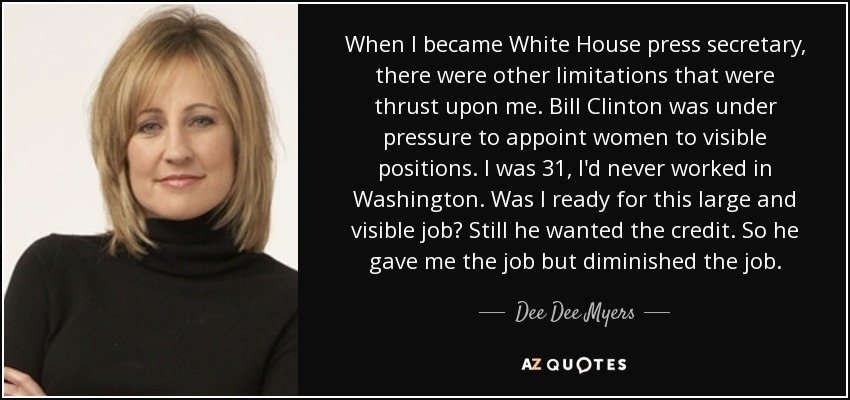 When I became White House press secretary, there were other limitations that were thrust upon me. Bill Clinton was under pressure to appoint women to visible positions. I was 31, I'd never worked in Washington. Was I ready for this large and visible job? Still he wanted the credit. So he gave me the job but diminished the job. - Dee Dee Myers
