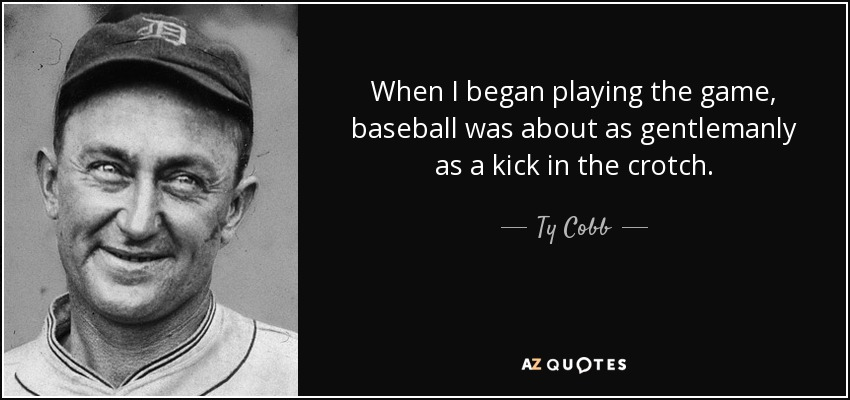 When I began playing the game, baseball was about as gentlemanly as a kick in the crotch. - Ty Cobb