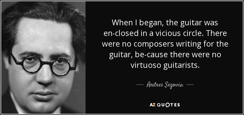 When I began, the guitar was en-closed in a vicious circle. There were no composers writing for the guitar, be-cause there were no virtuoso guitarists. - Andres Segovia