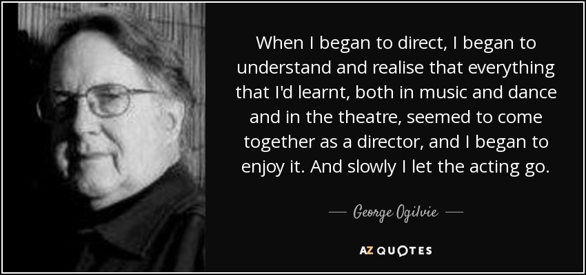 When I began to direct, I began to understand and realise that everything that I'd learnt, both in music and dance and in the theatre, seemed to come together as a director, and I began to enjoy it. And slowly I let the acting go. - George Ogilvie